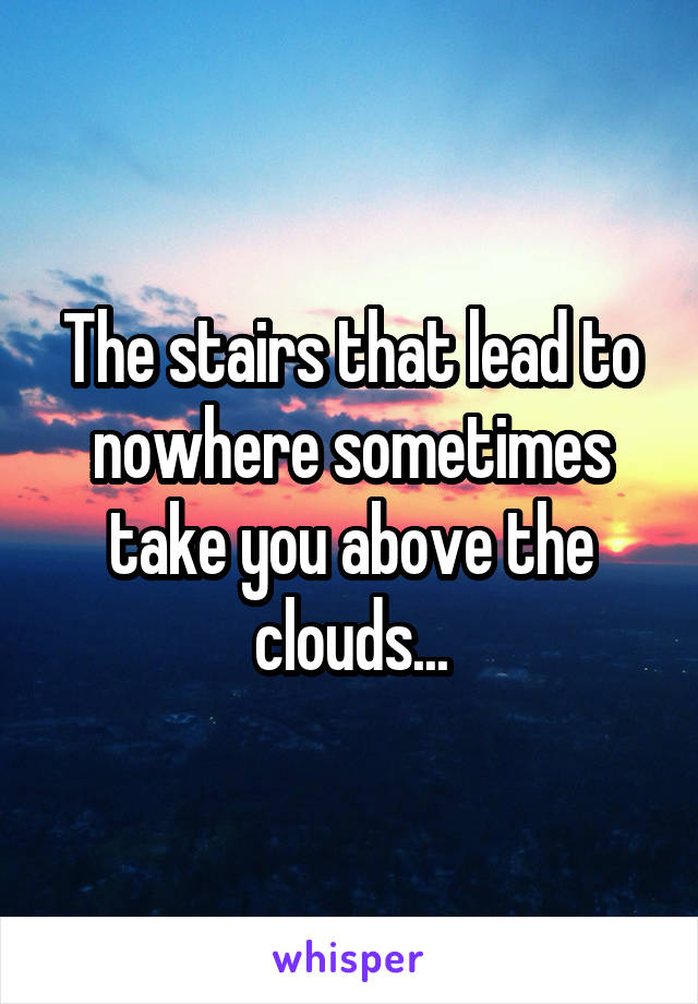 The stairs that lead to nowhere sometimes take you above the clouds...