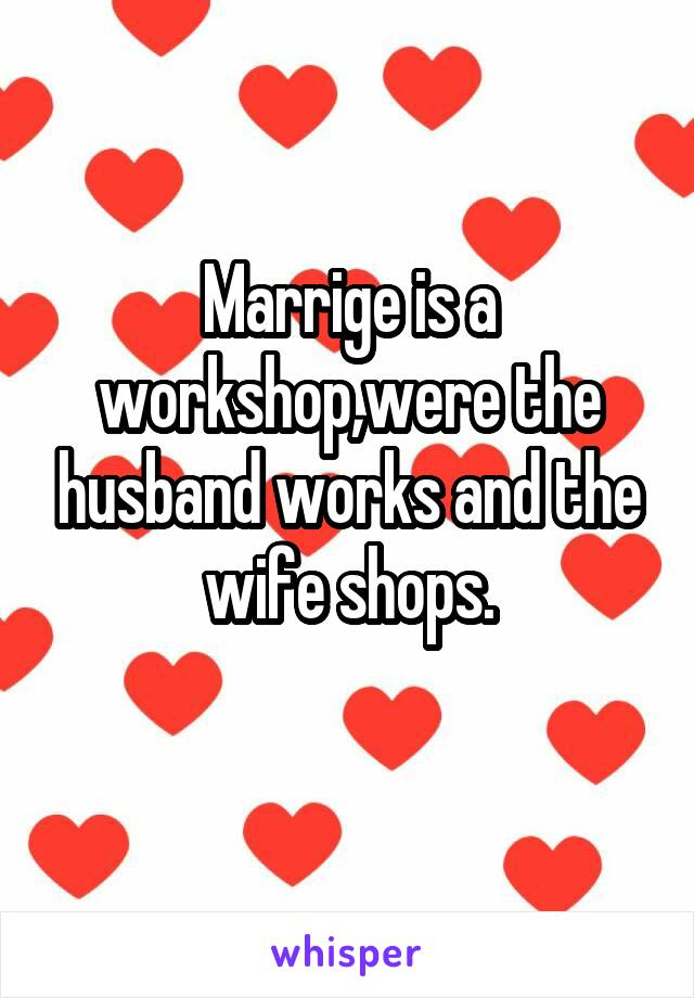 Marrige is a workshop,were the husband works and the wife shops.