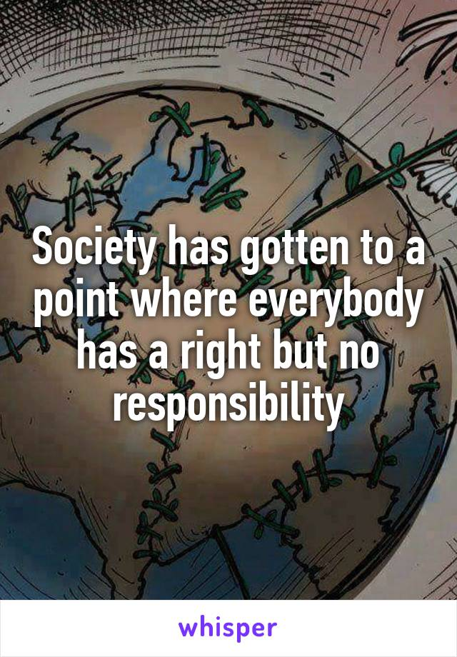 Society has gotten to a point where everybody has a right but no responsibility