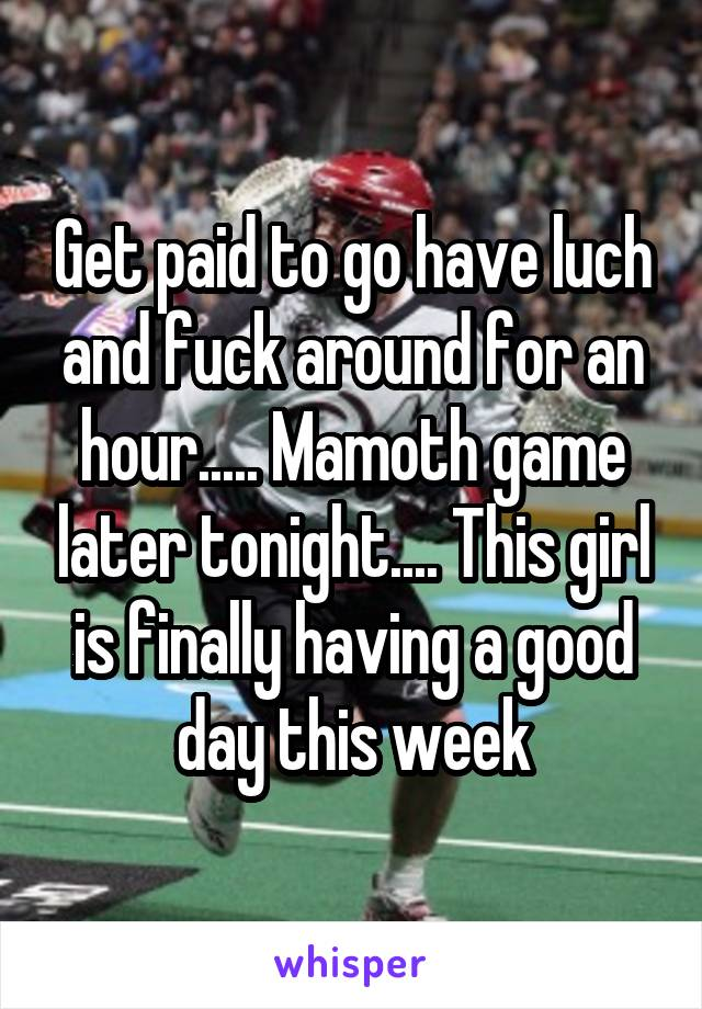 Get paid to go have luch and fuck around for an hour..... Mamoth game later tonight.... This girl is finally having a good day this week