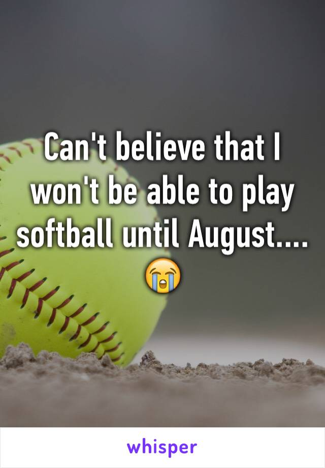 Can't believe that I won't be able to play softball until August.... 😭