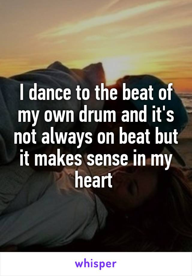 I dance to the beat of my own drum and it's not always on beat but it makes sense in my heart