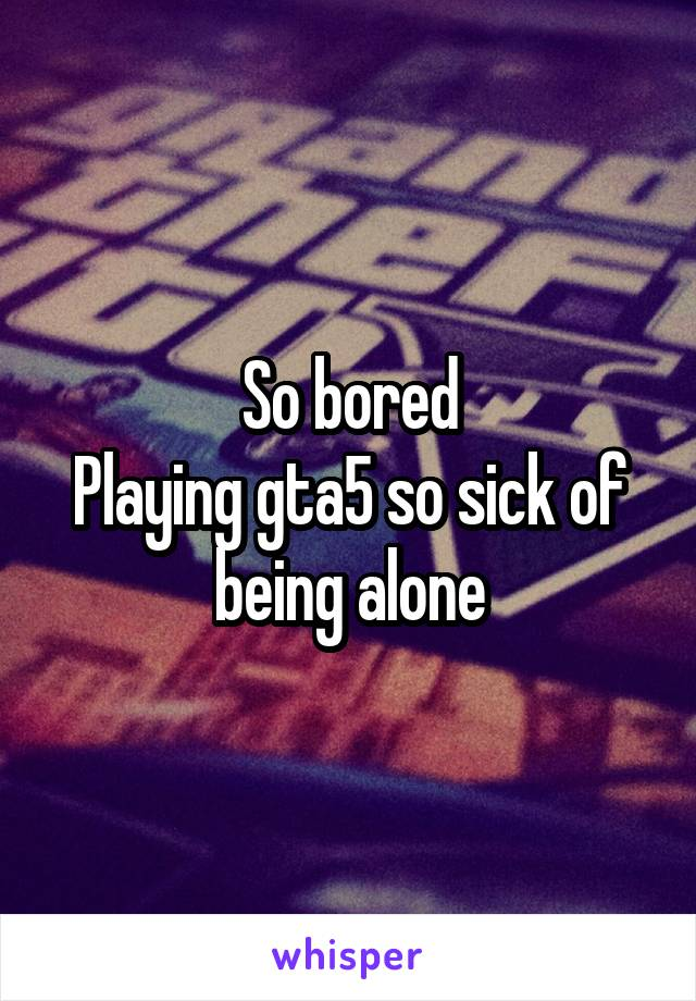 So bored Playing gta5 so sick of being alone