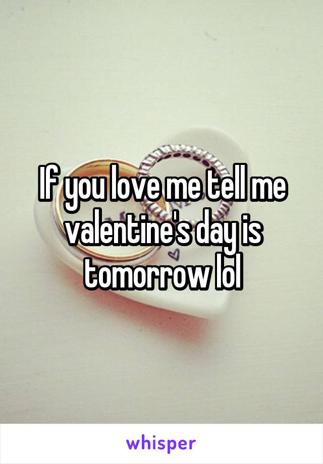 If you love me tell me valentine's day is tomorrow lol