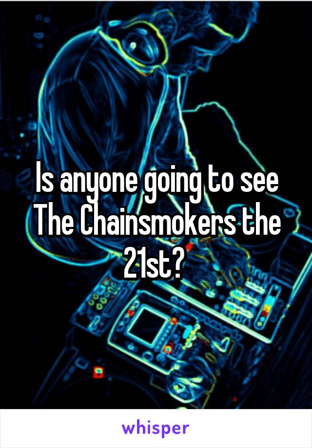 Is anyone going to see The Chainsmokers the 21st?