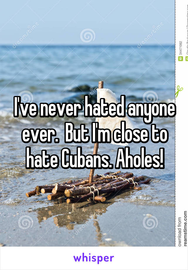 I've never hated anyone ever.  But I'm close to hate Cubans. Aholes!