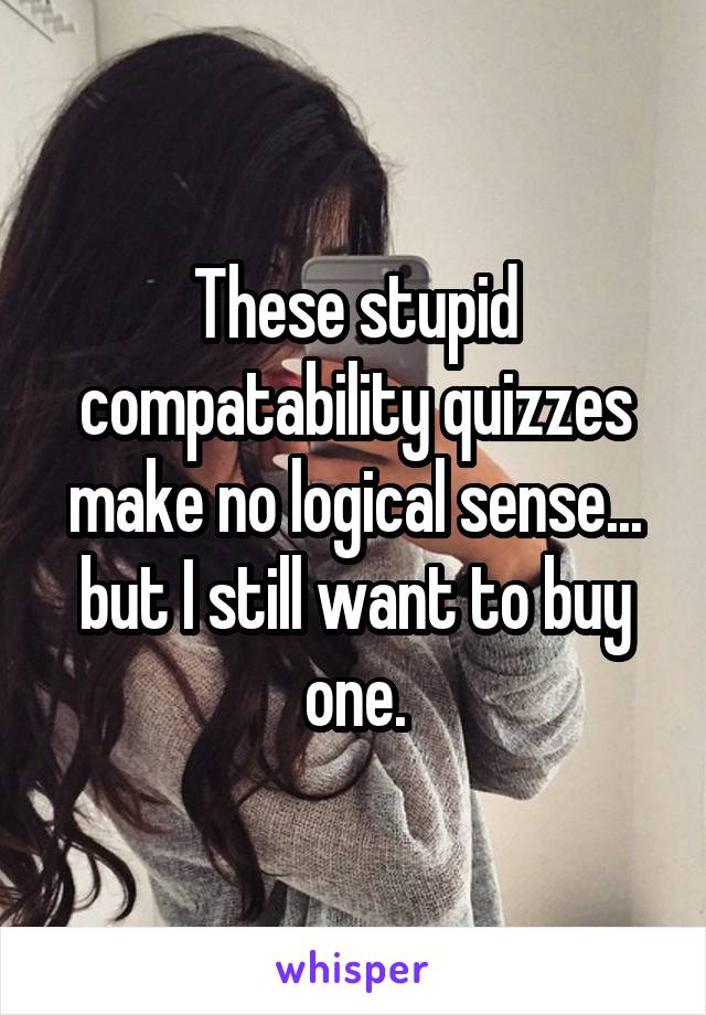 These stupid compatability quizzes make no logical sense... but I still want to buy one.