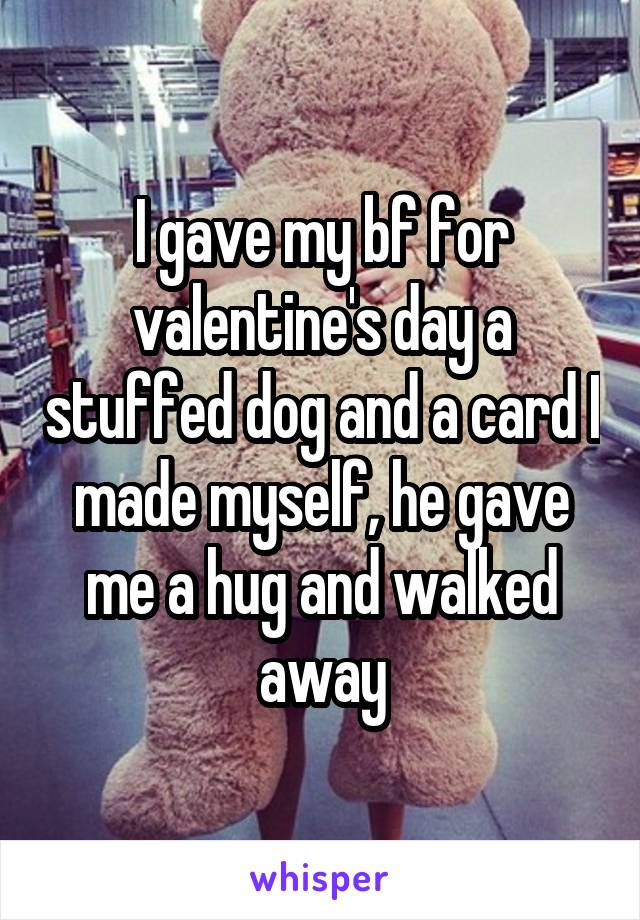 I gave my bf for valentine's day a stuffed dog and a card I made myself, he gave me a hug and walked away