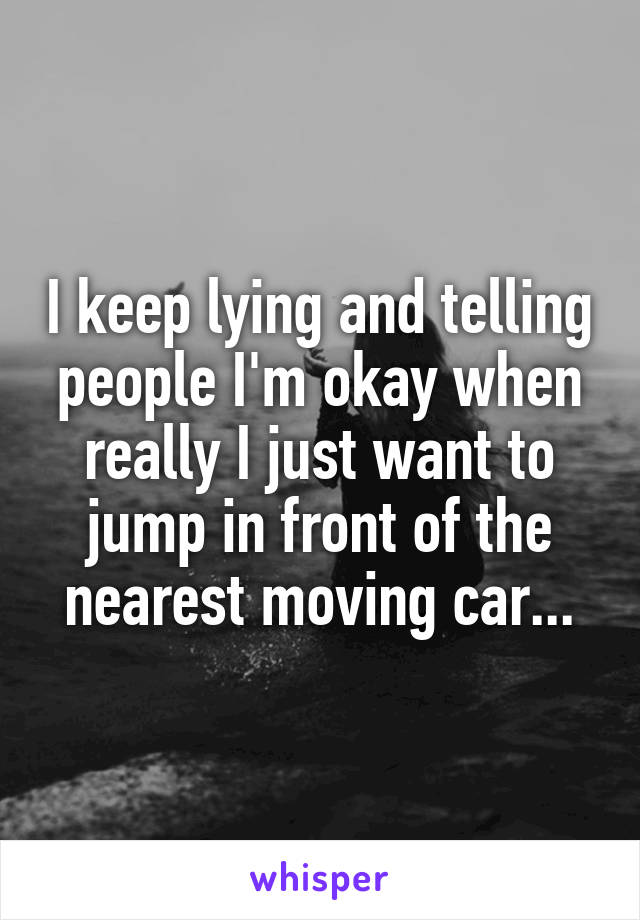I keep lying and telling people I'm okay when really I just want to jump in front of the nearest moving car...