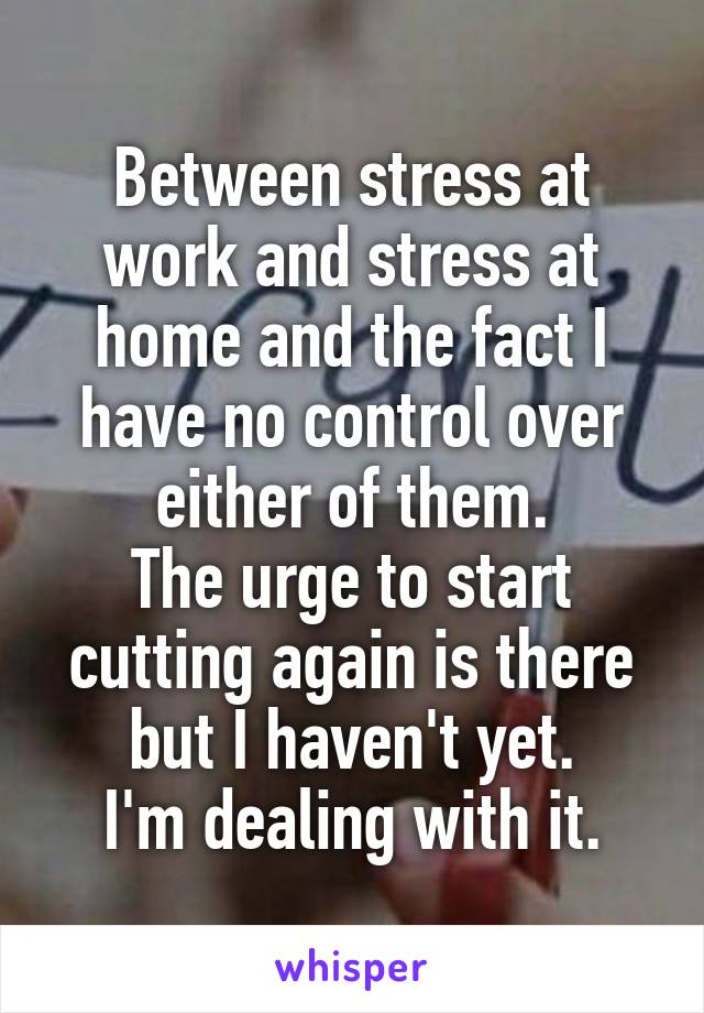 Between stress at work and stress at home and the fact I have no control over either of them. The urge to start cutting again is there but I haven't yet. I'm dealing with it.