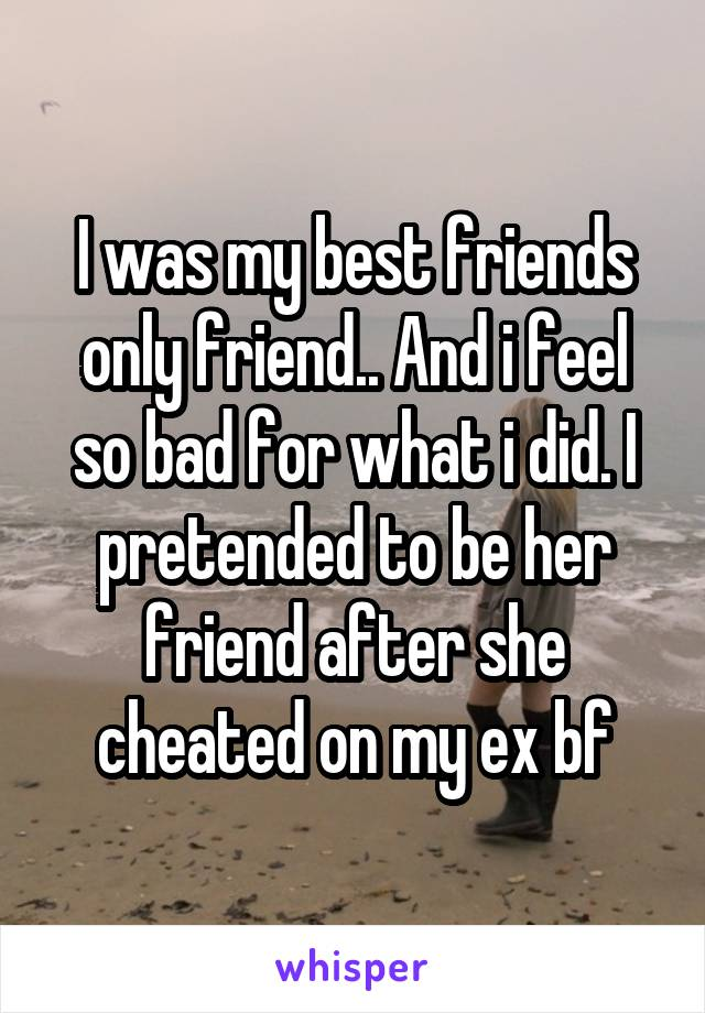 I was my best friends only friend.. And i feel so bad for what i did. I pretended to be her friend after she cheated on my ex bf