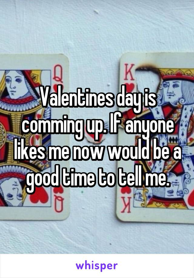 Valentines day is comming up. If anyone likes me now would be a good time to tell me.