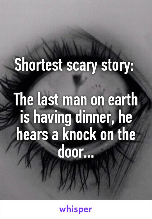 Shortest scary story:   The last man on earth is having dinner, he hears a knock on the door...