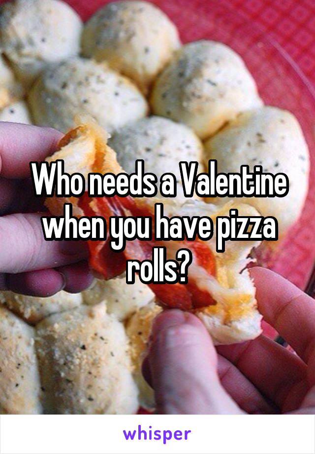 Who needs a Valentine when you have pizza rolls?