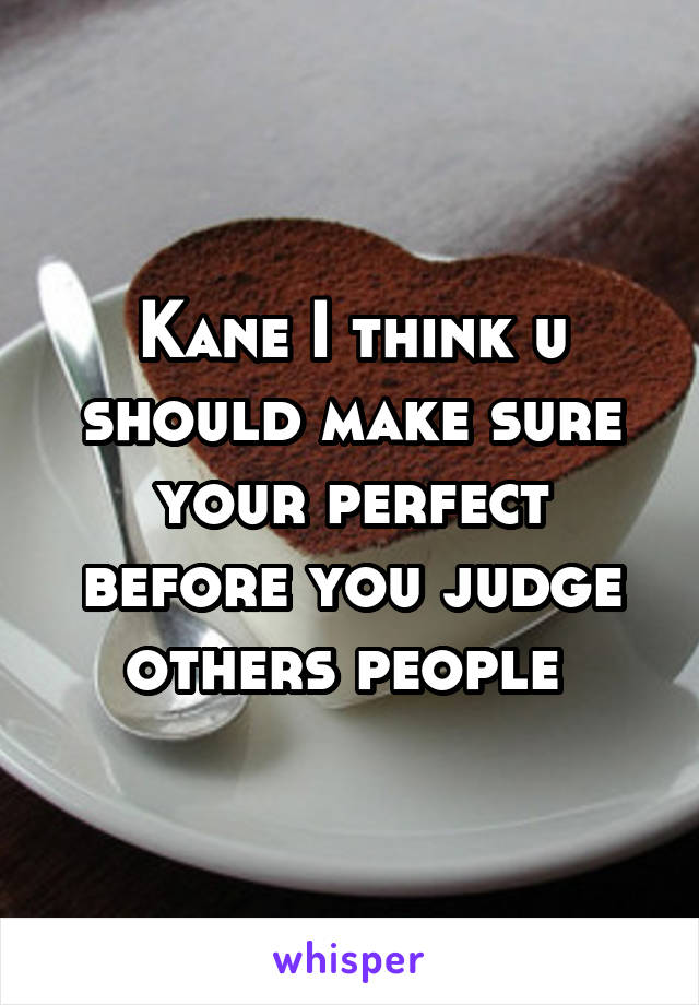 Kane I think u should make sure your perfect before you judge others people