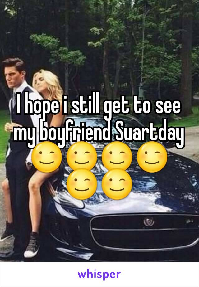 I hope i still get to see my boyfriend Suartday😉😉😉😉😉😉