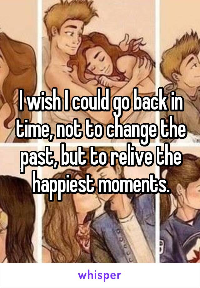 I wish I could go back in time, not to change the past, but to relive the happiest moments.