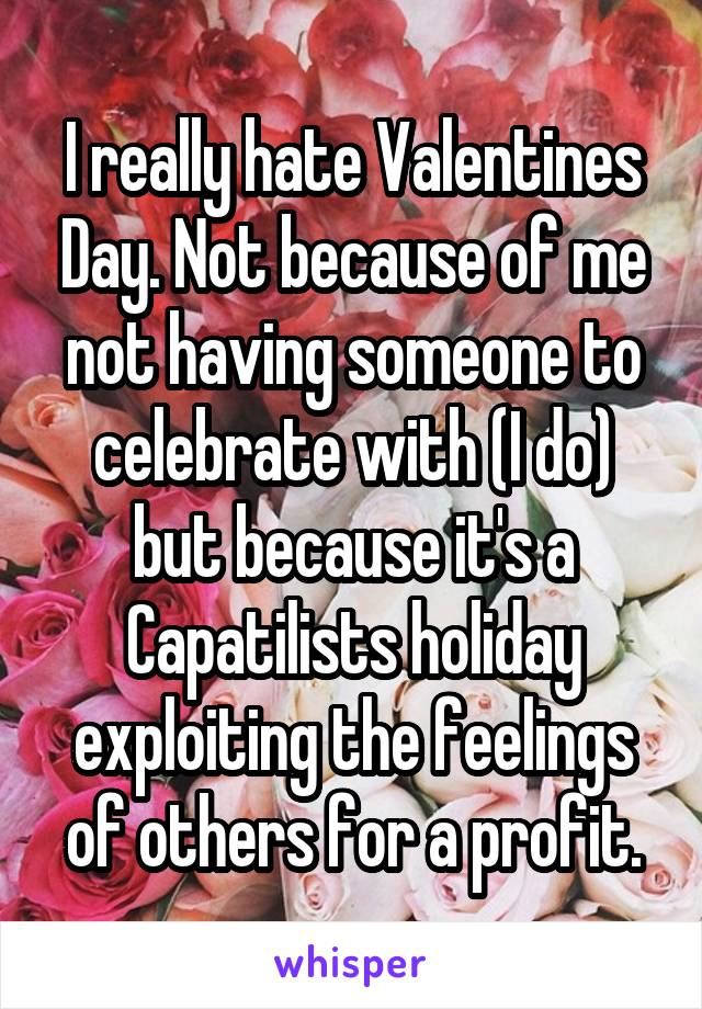 I really hate Valentines Day. Not because of me not having someone to celebrate with (I do) but because it's a Capatilists holiday exploiting the feelings of others for a profit.