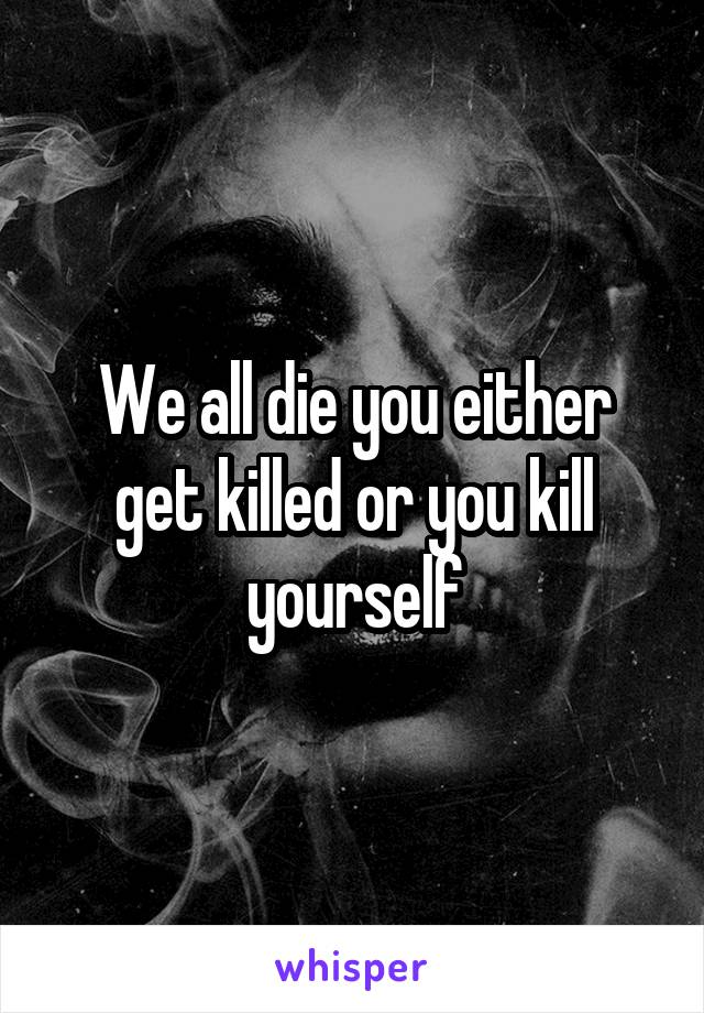 We all die you either get killed or you kill yourself