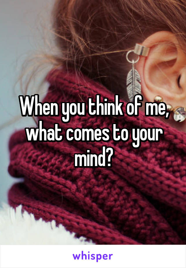When you think of me, what comes to your mind?