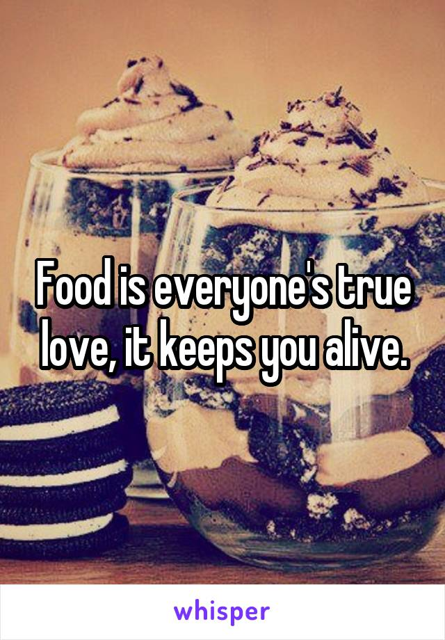 Food is everyone's true love, it keeps you alive.