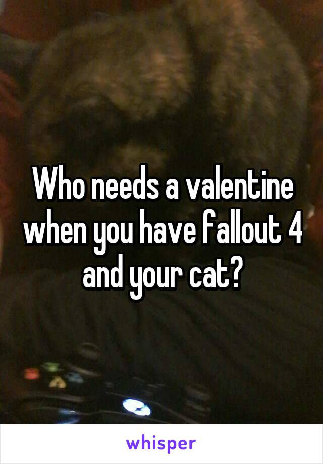 Who needs a valentine when you have fallout 4 and your cat?