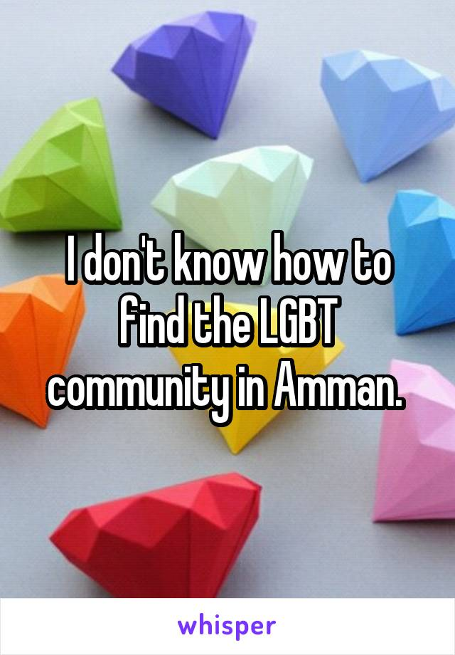 I don't know how to find the LGBT community in Amman.