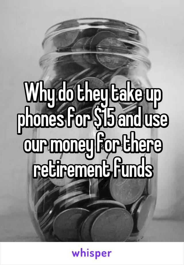Why do they take up phones for $15 and use our money for there retirement funds