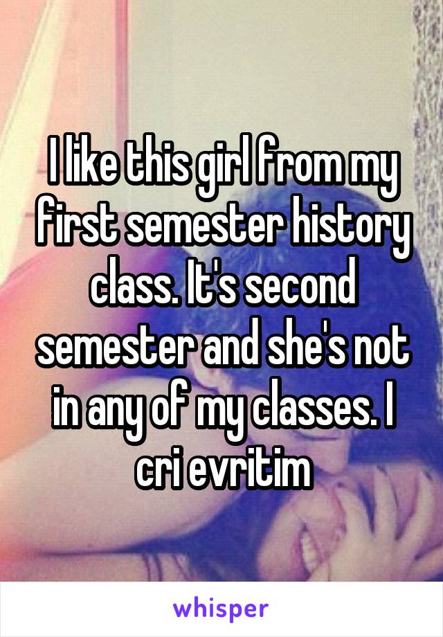 I like this girl from my first semester history class. It's second semester and she's not in any of my classes. I cri evritim