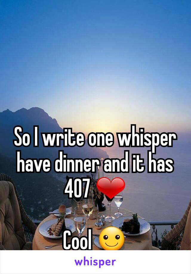 So I write one whisper have dinner and it has 407 ❤  Cool ☺