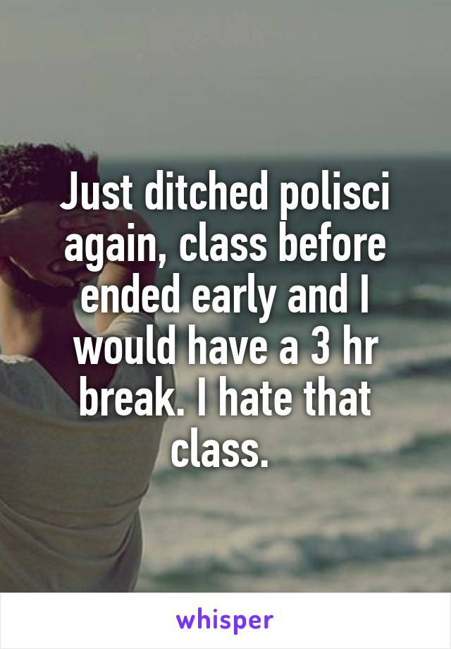 Just ditched polisci again, class before ended early and I would have a 3 hr break. I hate that class.