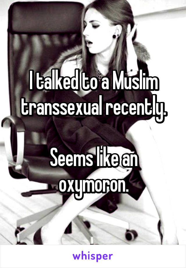 I talked to a Muslim transsexual recently.  Seems like an oxymoron.