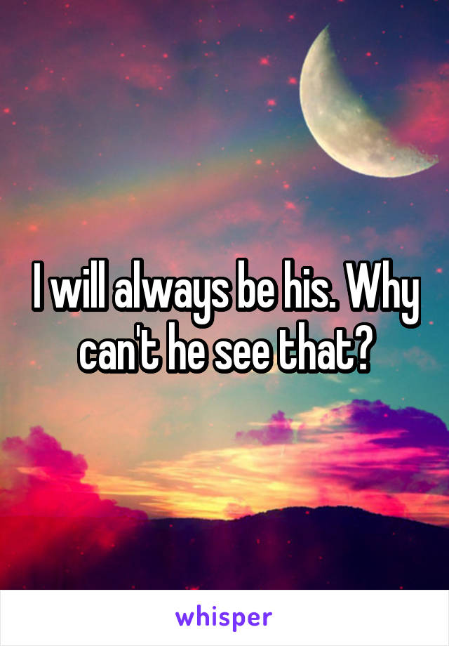 I will always be his. Why can't he see that?