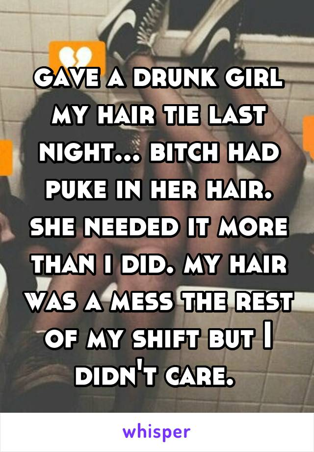gave a drunk girl my hair tie last night... bitch had puke in her hair. she needed it more than i did. my hair was a mess the rest of my shift but I didn't care.