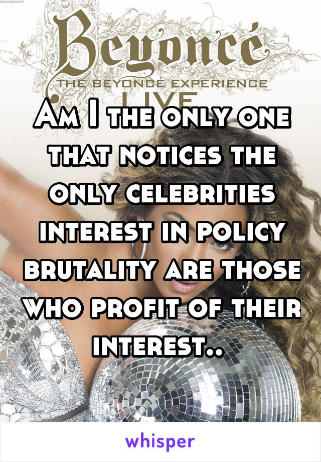 Am I the only one that notices the only celebrities interest in policy brutality are those who profit of their interest..
