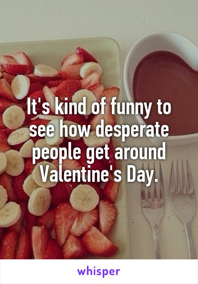 It's kind of funny to see how desperate people get around Valentine's Day.