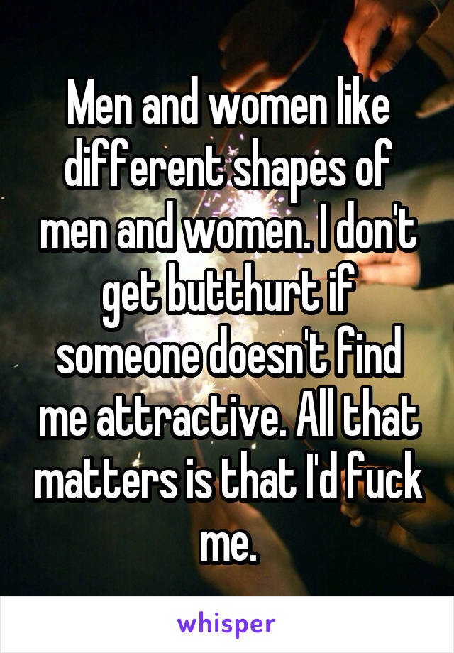Men and women like different shapes of men and women. I don't get butthurt if someone doesn't find me attractive. All that matters is that I'd fuck me.