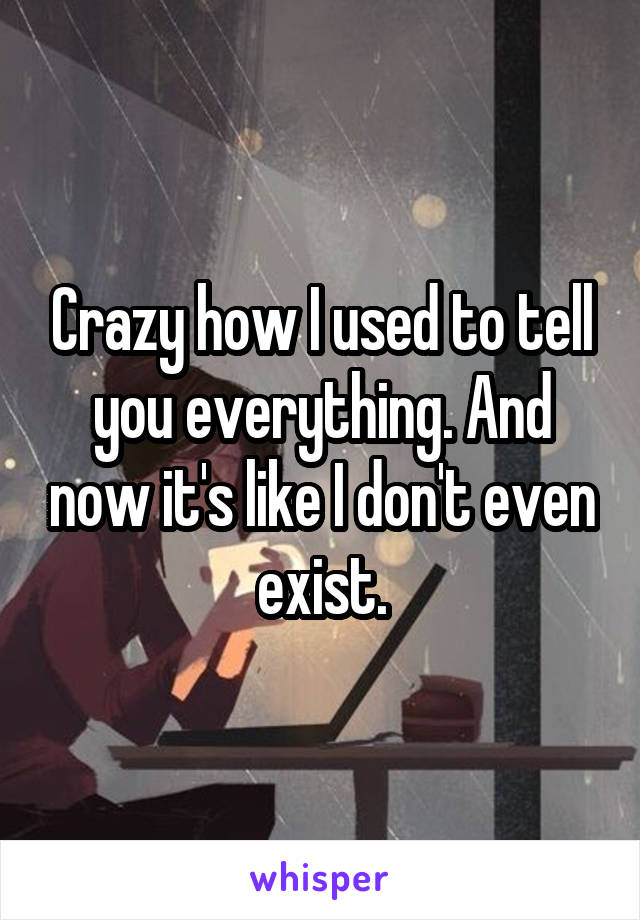 Crazy how I used to tell you everything. And now it's like I don't even exist.