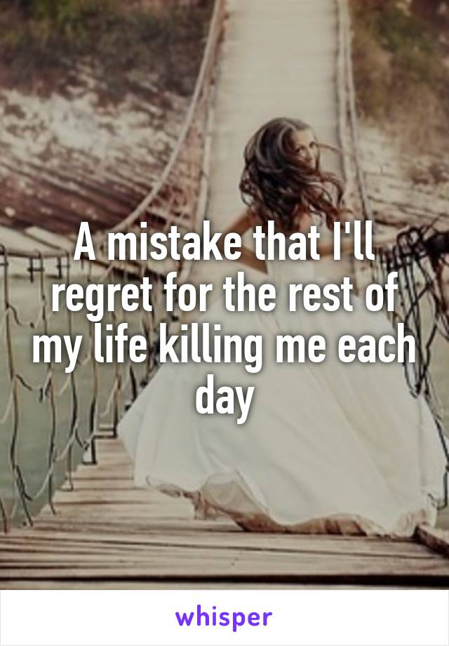 A mistake that I'll regret for the rest of my life killing me each day