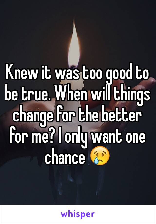 Knew it was too good to be true. When will things change for the better for me? I only want one chance 😢