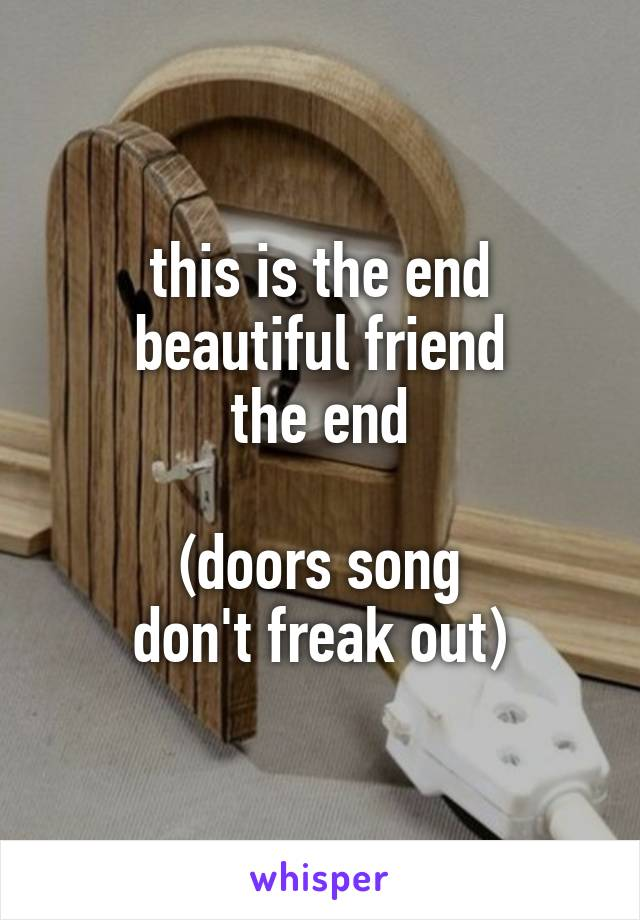 this is the end beautiful friend the end  (doors song don't freak out)