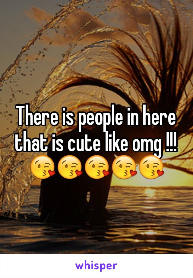 There is people in here that is cute like omg !!! 😘😘😘😘😘