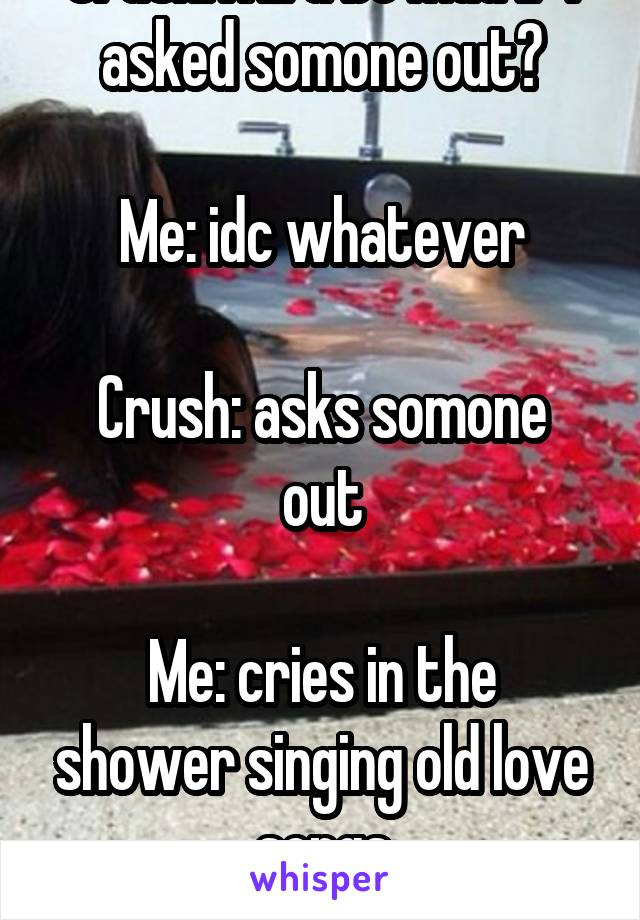 Crush:will u be mad if I asked somone out?  Me: idc whatever  Crush: asks somone out  Me: cries in the shower singing old love songs