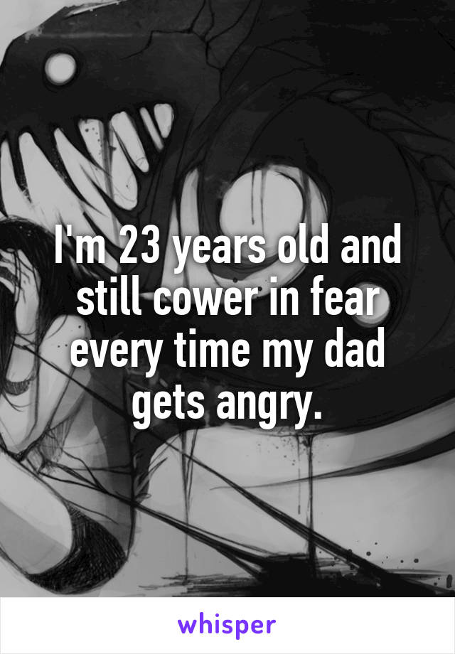 I'm 23 years old and still cower in fear every time my dad gets angry.