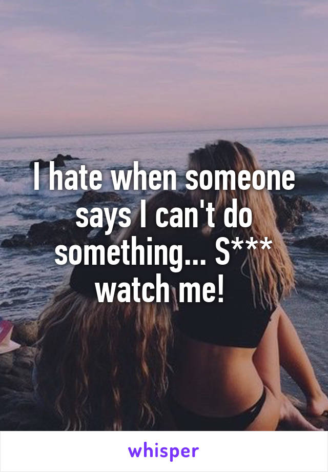 I hate when someone says I can't do something... S*** watch me!
