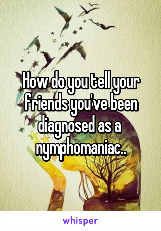 How do you tell your friends you've been diagnosed as a  nymphomaniac..