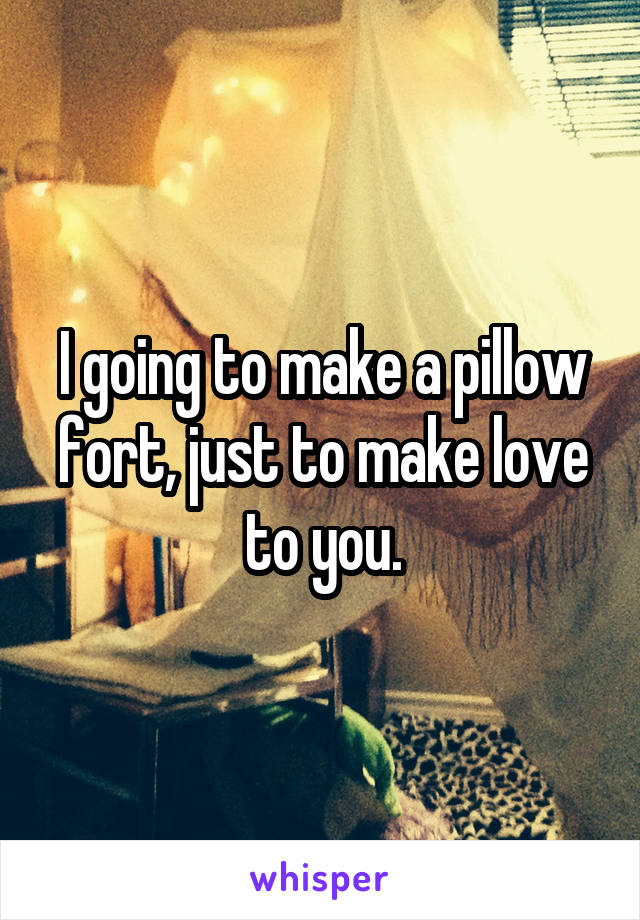 I going to make a pillow fort, just to make love to you.