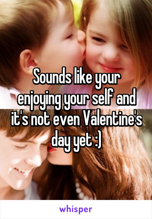 Sounds like your enjoying your self and it's not even Valentine's day yet :)