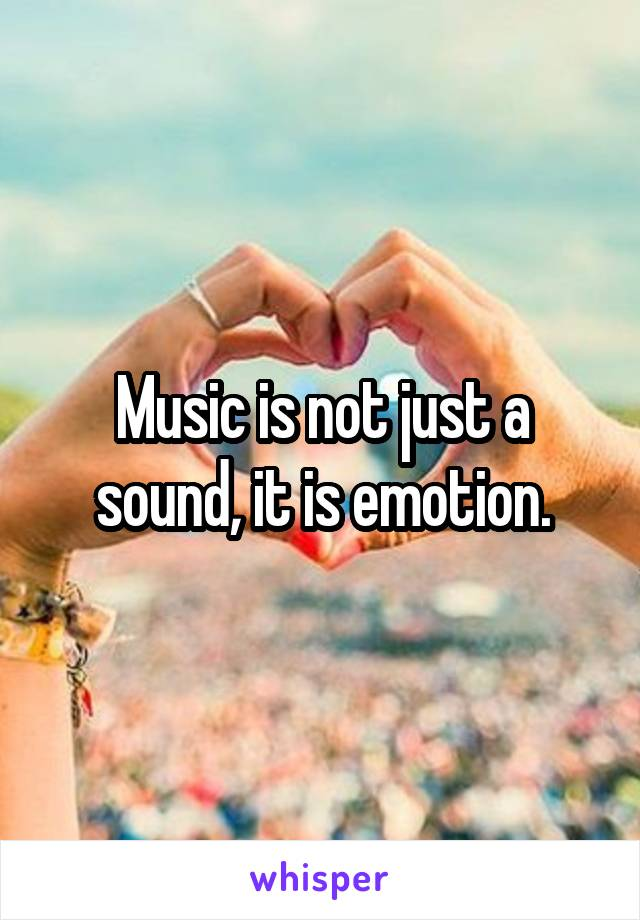 Music is not just a sound, it is emotion.