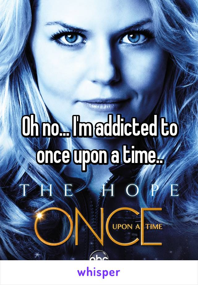 Oh no... I'm addicted to once upon a time..